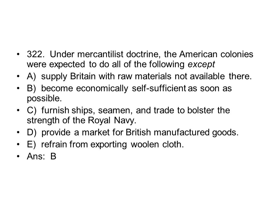 322. Under mercantilist doctrine, the American colonies were expected to do all of the following except