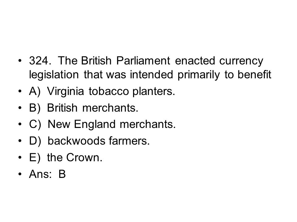 324. The British Parliament enacted currency legislation that was intended primarily to benefit