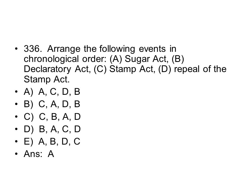 336. Arrange the following events in chronological order: (A) Sugar Act, (B) Declaratory Act, (C) Stamp Act, (D) repeal of the Stamp Act.