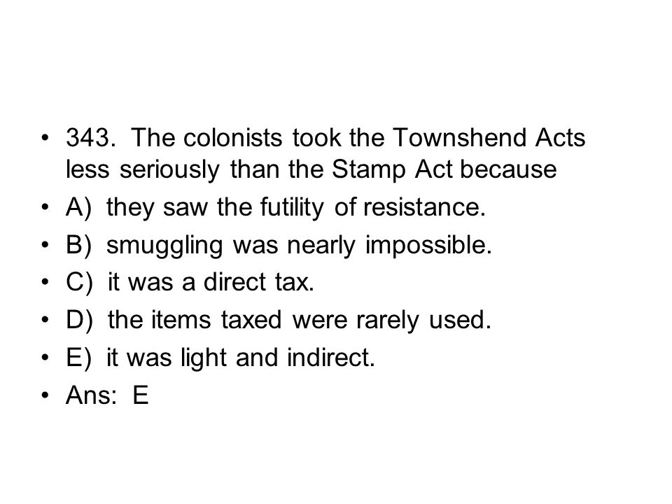 343. The colonists took the Townshend Acts less seriously than the Stamp Act because
