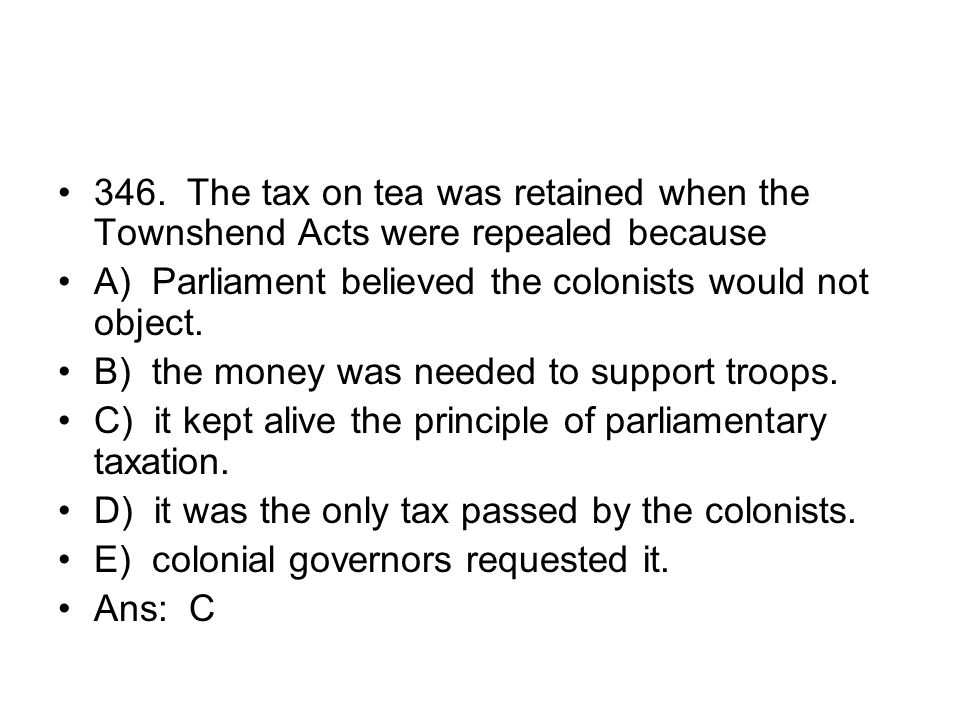 346. The tax on tea was retained when the Townshend Acts were repealed because