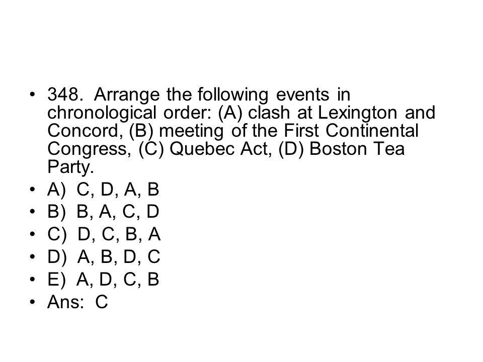 348. Arrange the following events in chronological order: (A) clash at Lexington and Concord, (B) meeting of the First Continental Congress, (C) Quebec Act, (D) Boston Tea Party.