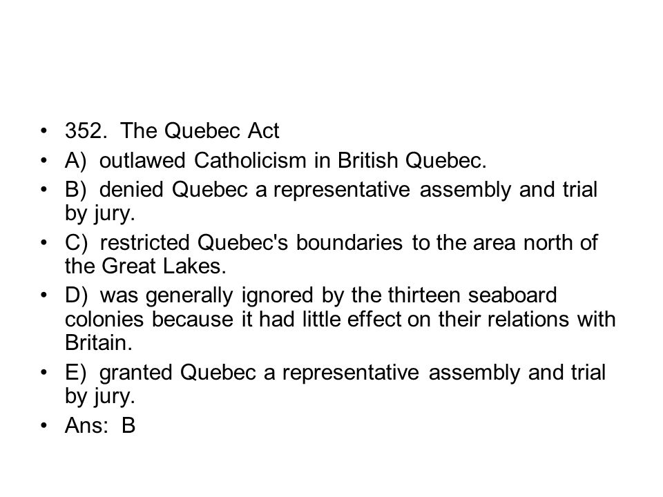 352. The Quebec Act A) outlawed Catholicism in British Quebec. B) denied Quebec a representative assembly and trial by jury.