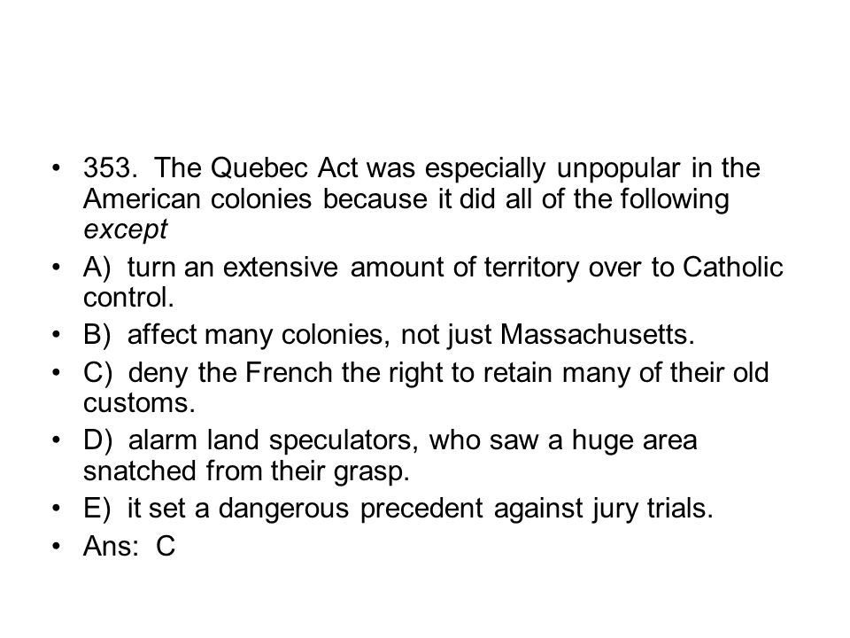 353. The Quebec Act was especially unpopular in the American colonies because it did all of the following except