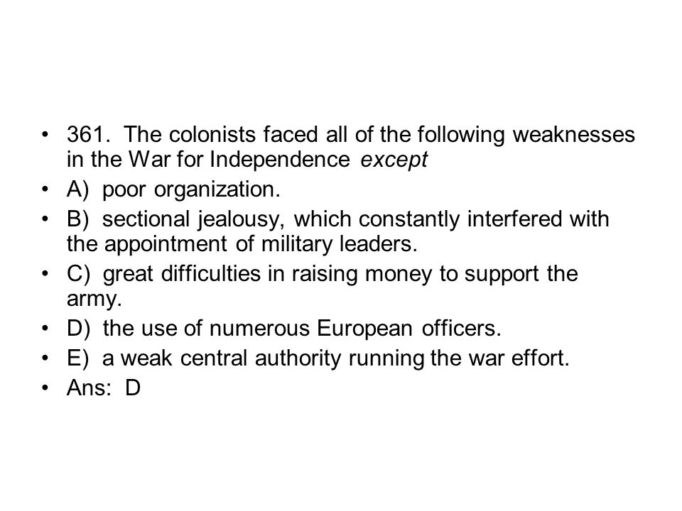 361. The colonists faced all of the following weaknesses in the War for Independence except