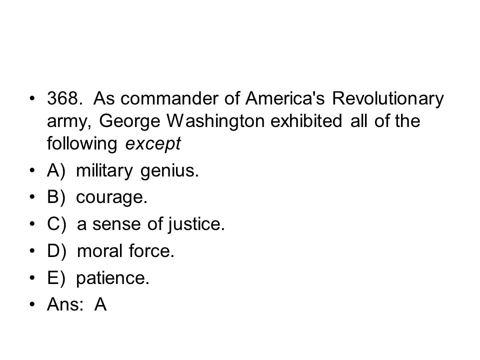 368. As commander of America s Revolutionary army, George Washington exhibited all of the following except