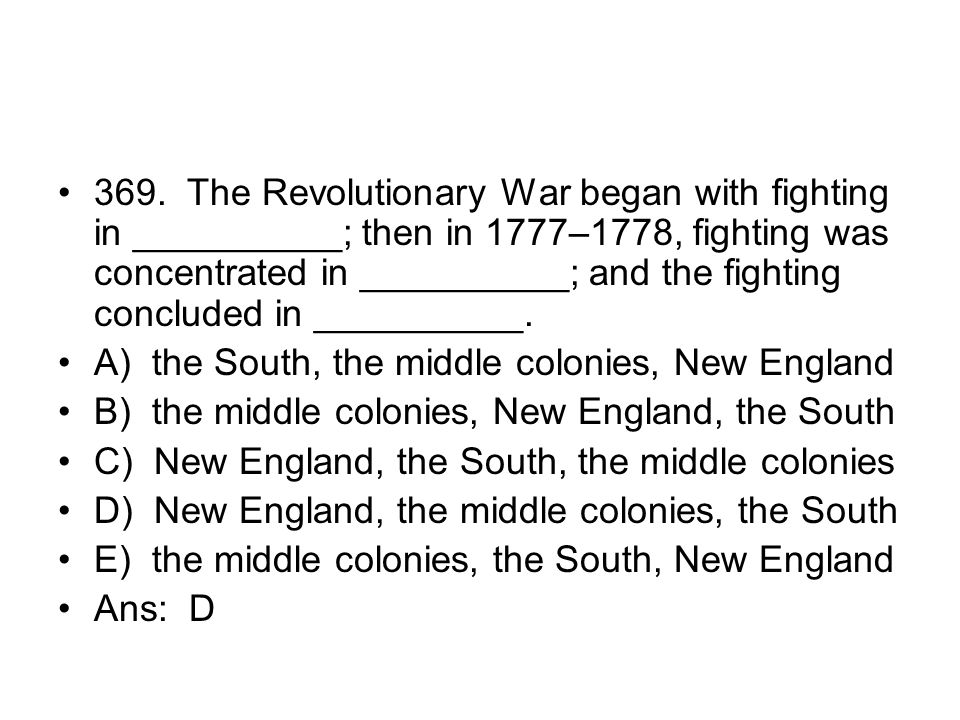 369. The Revolutionary War began with fighting in __________; then in 1777–1778, fighting was concentrated in __________; and the fighting concluded in __________.