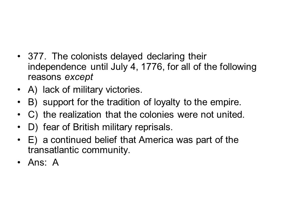 377. The colonists delayed declaring their independence until July 4, 1776, for all of the following reasons except