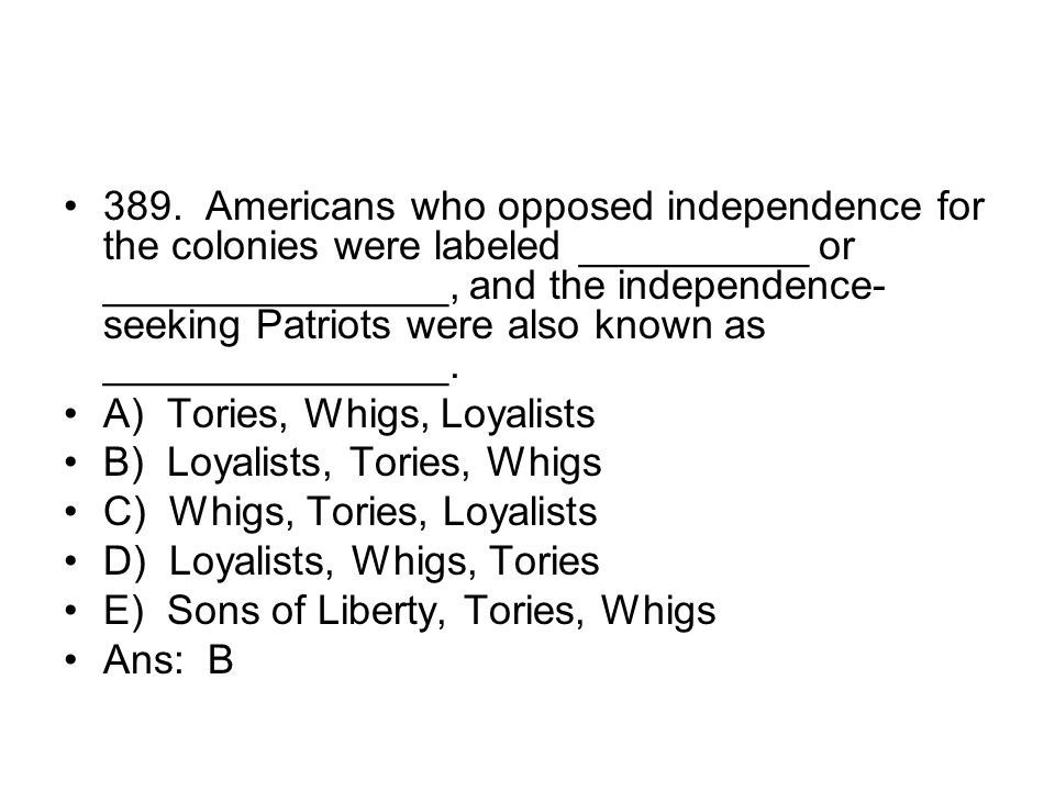 389. Americans who opposed independence for the colonies were labeled __________ or _______________, and the independence-seeking Patriots were also known as _______________.