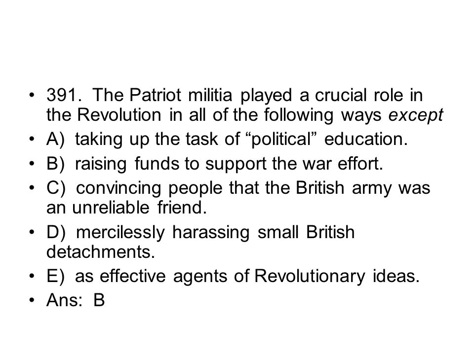 391. The Patriot militia played a crucial role in the Revolution in all of the following ways except
