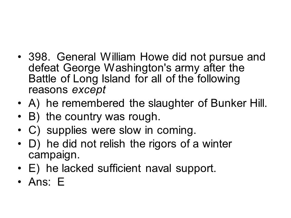 398. General William Howe did not pursue and defeat George Washington s army after the Battle of Long Island for all of the following reasons except