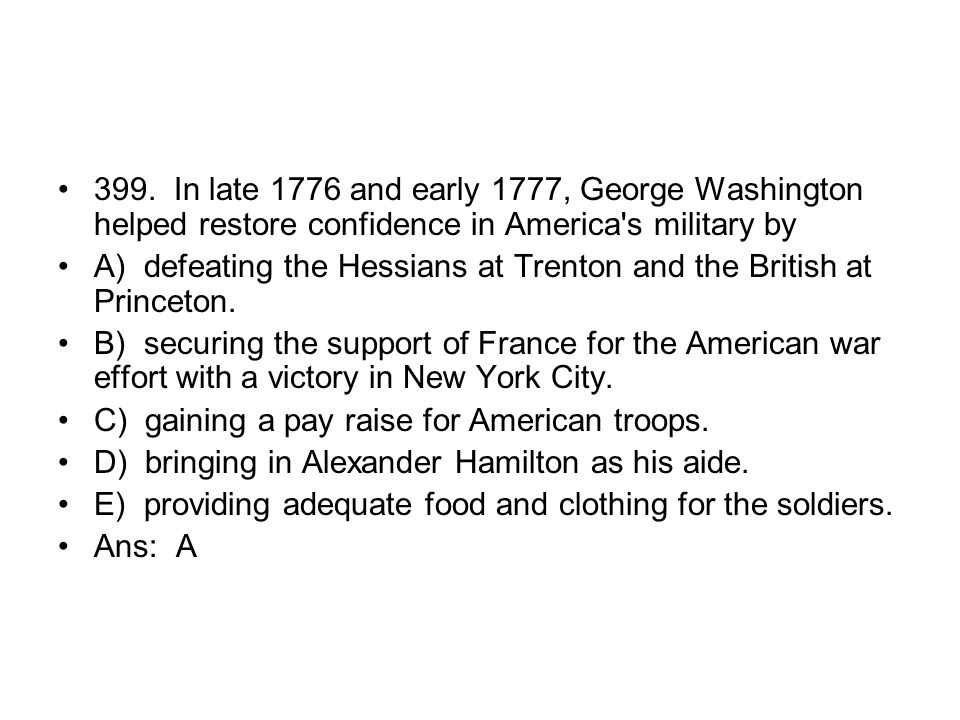 399. In late 1776 and early 1777, George Washington helped restore confidence in America s military by
