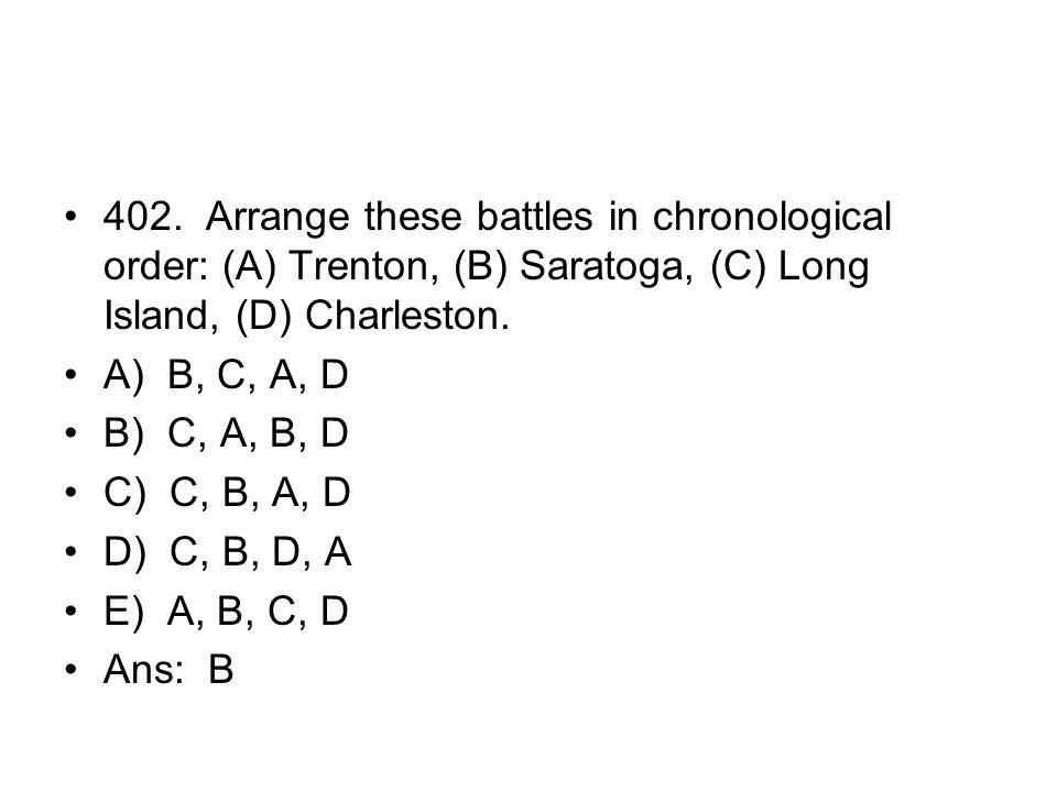402. Arrange these battles in chronological order: (A) Trenton, (B) Saratoga, (C) Long Island, (D) Charleston.