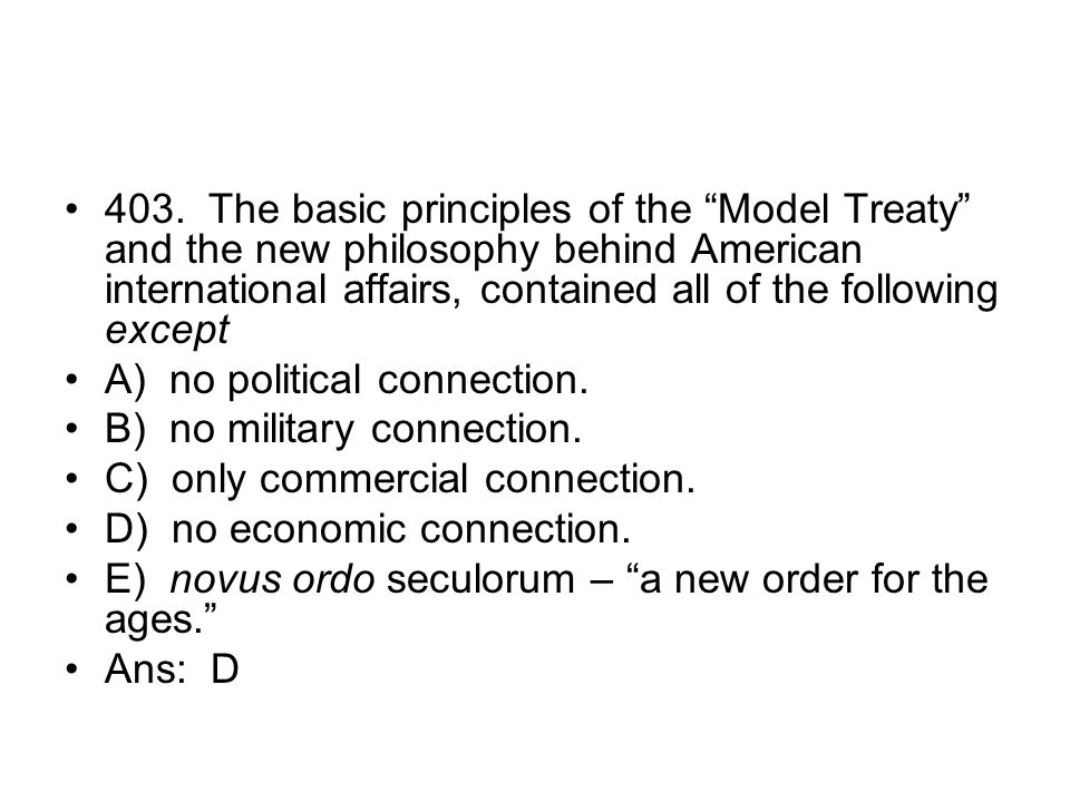 403. The basic principles of the Model Treaty and the new philosophy behind American international affairs, contained all of the following except