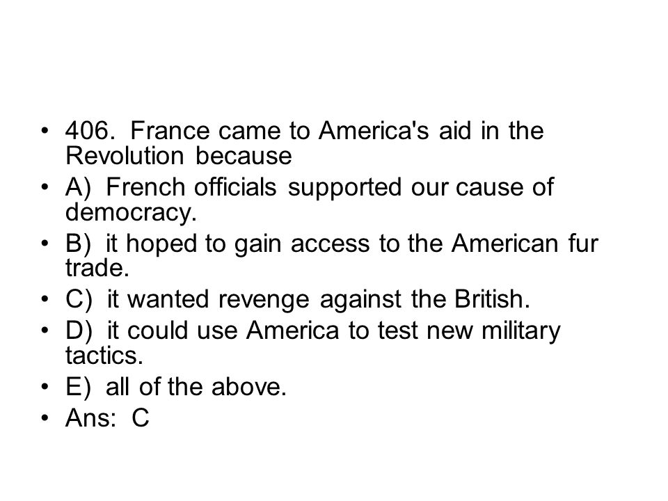 406. France came to America s aid in the Revolution because