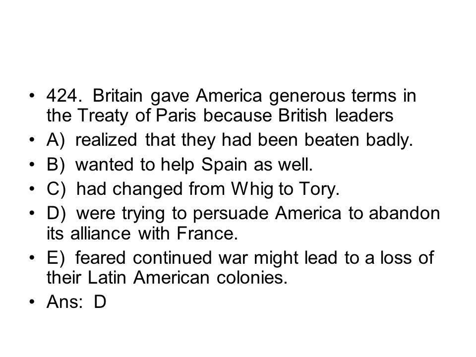 424. Britain gave America generous terms in the Treaty of Paris because British leaders
