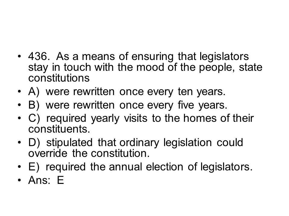 436. As a means of ensuring that legislators stay in touch with the mood of the people, state constitutions