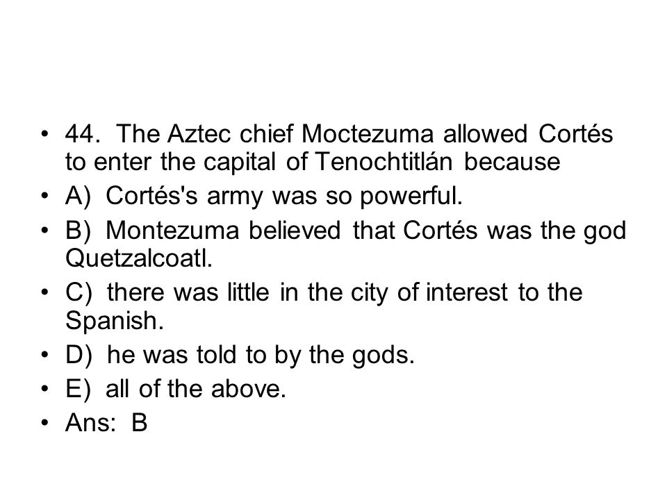 44. The Aztec chief Moctezuma allowed Cortés to enter the capital of Tenochtitlán because