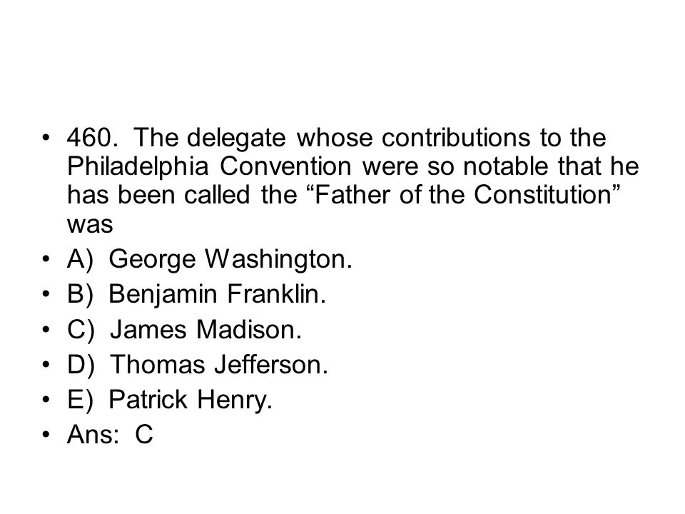 460. The delegate whose contributions to the Philadelphia Convention were so notable that he has been called the Father of the Constitution was