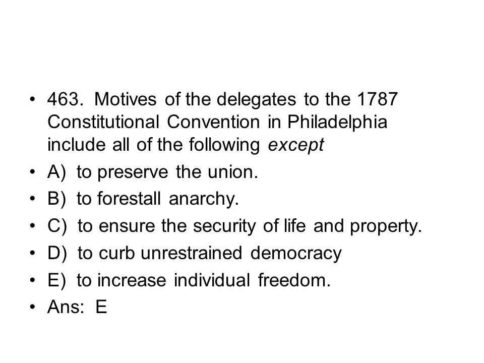 463. Motives of the delegates to the 1787 Constitutional Convention in Philadelphia include all of the following except