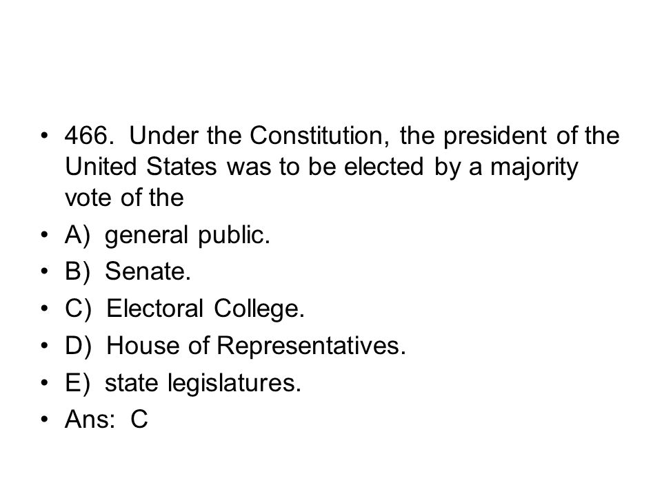466. Under the Constitution, the president of the United States was to be elected by a majority vote of the