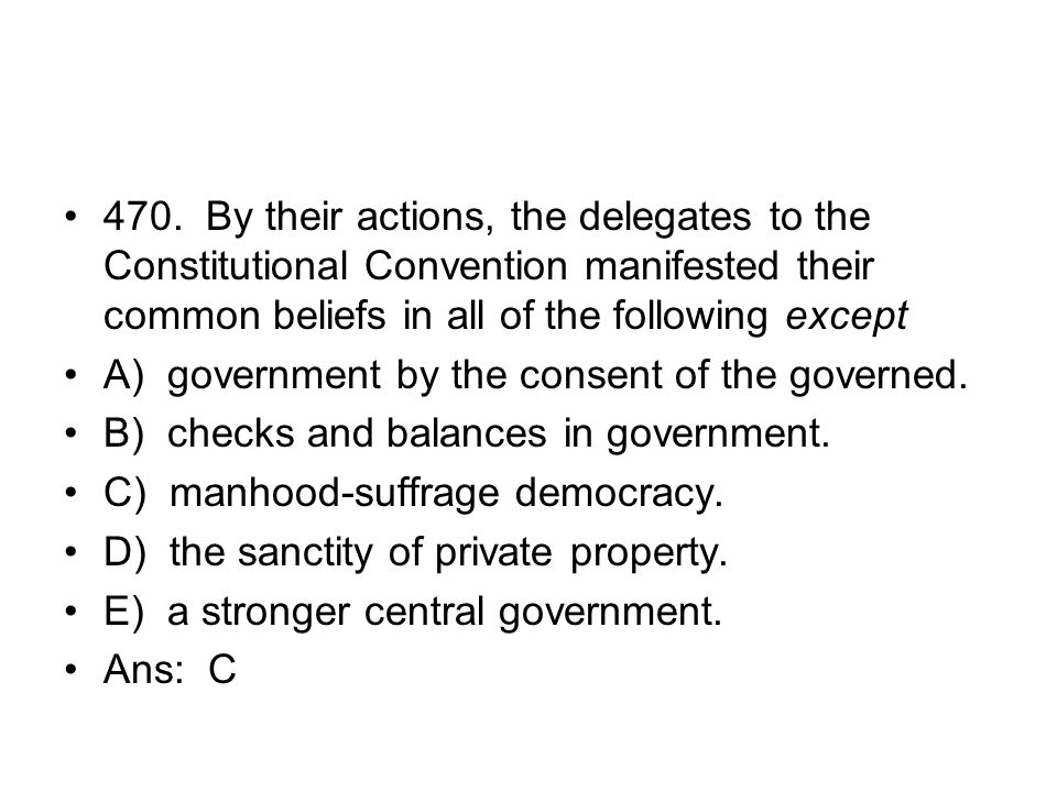 470. By their actions, the delegates to the Constitutional Convention manifested their common beliefs in all of the following except