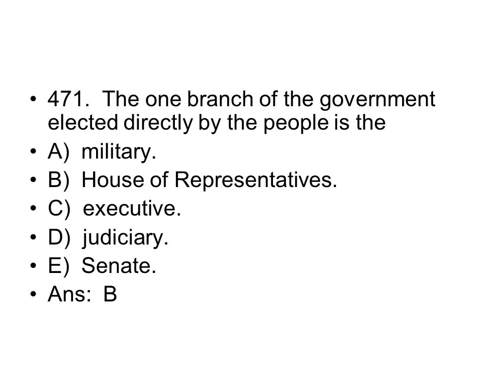 471. The one branch of the government elected directly by the people is the