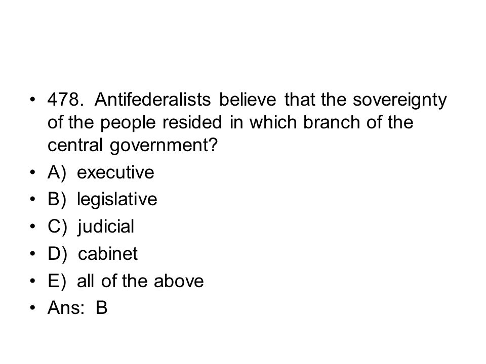 478. Antifederalists believe that the sovereignty of the people resided in which branch of the central government