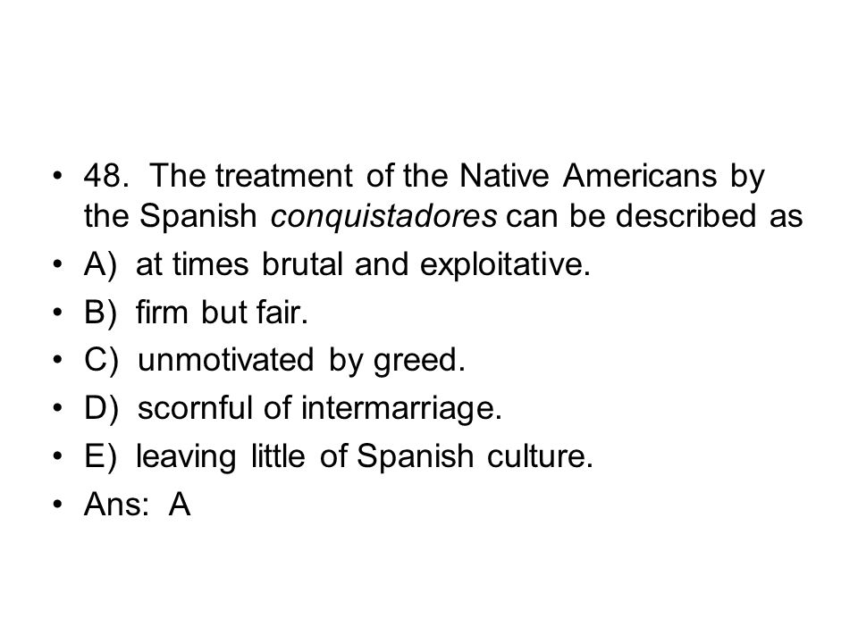 48. The treatment of the Native Americans by the Spanish conquistadores can be described as