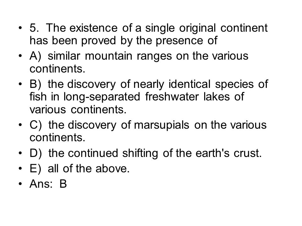 5. The existence of a single original continent has been proved by the presence of