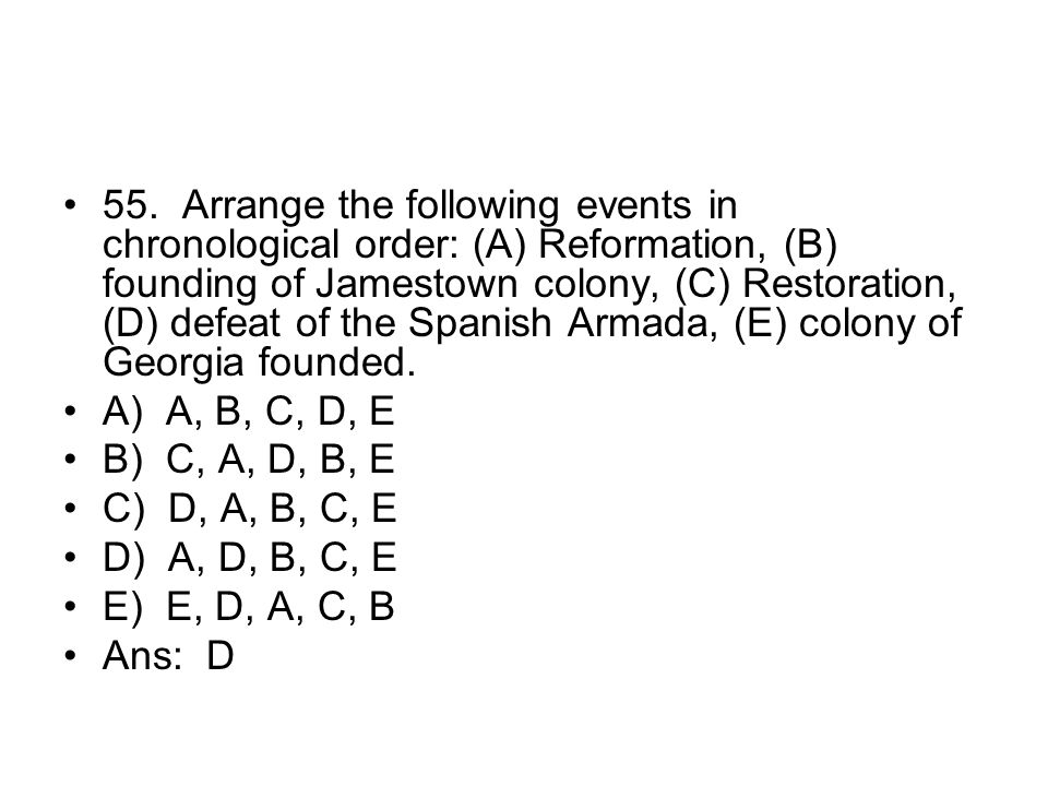 55. Arrange the following events in chronological order: (A) Reformation, (B) founding of Jamestown colony, (C) Restoration, (D) defeat of the Spanish Armada, (E) colony of Georgia founded.