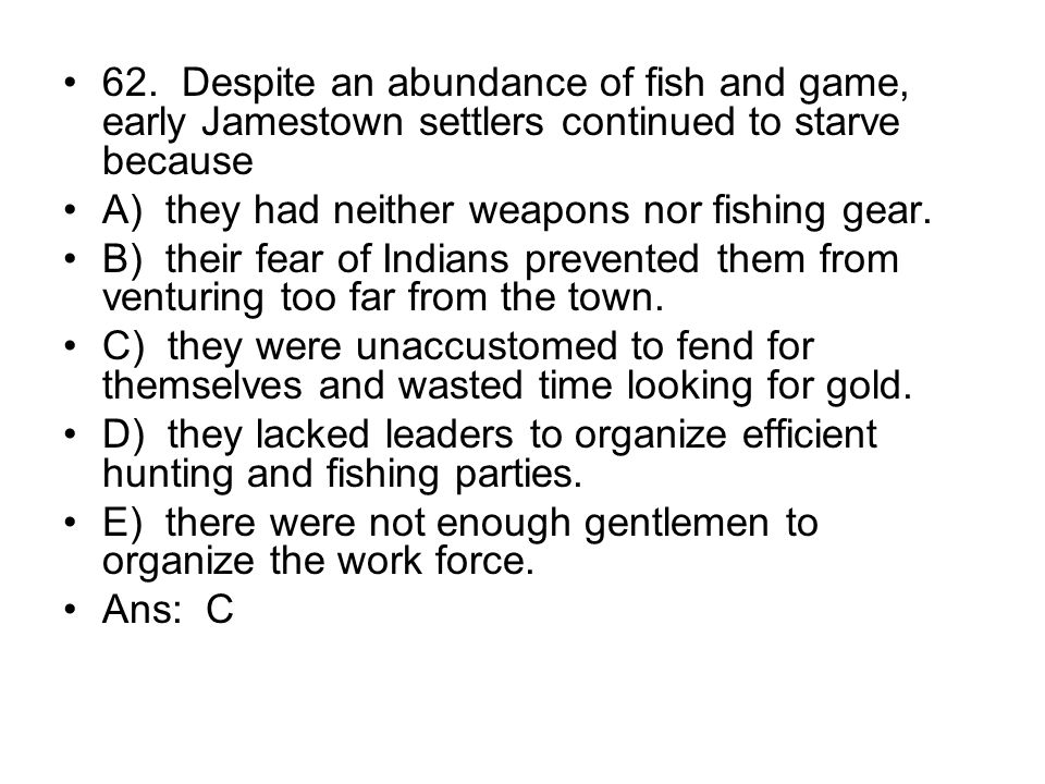 62. Despite an abundance of fish and game, early Jamestown settlers continued to starve because