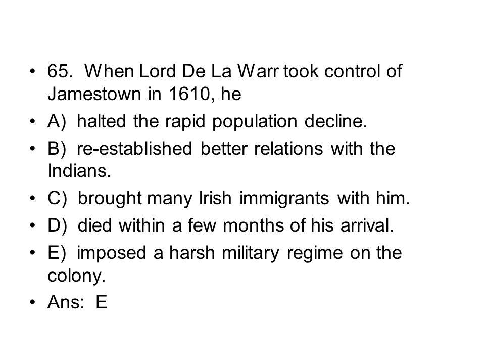 65. When Lord De La Warr took control of Jamestown in 1610, he