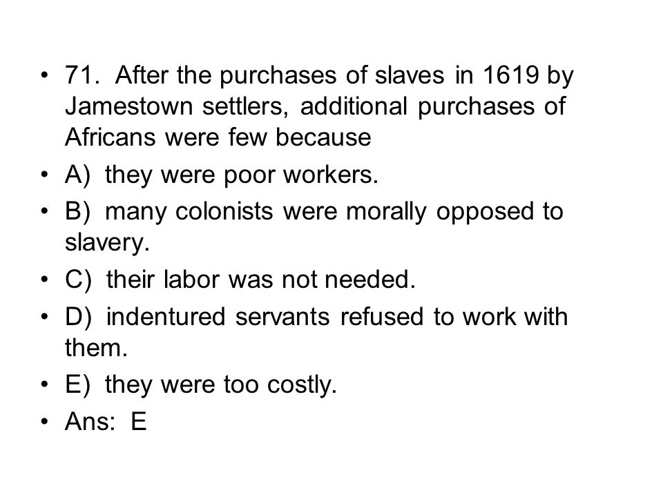 71. After the purchases of slaves in 1619 by Jamestown settlers, additional purchases of Africans were few because