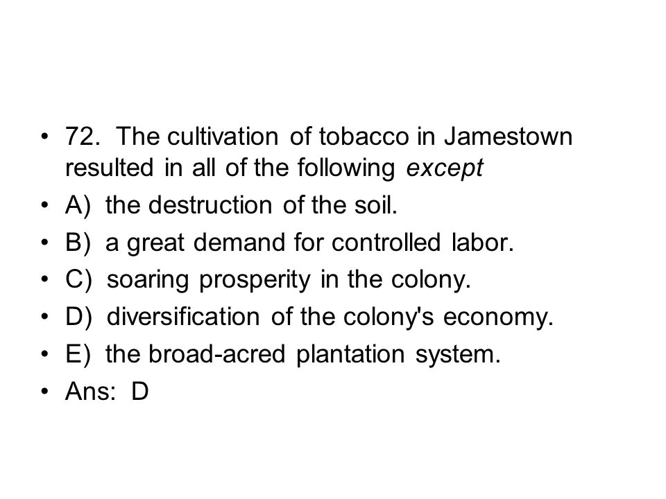 72. The cultivation of tobacco in Jamestown resulted in all of the following except
