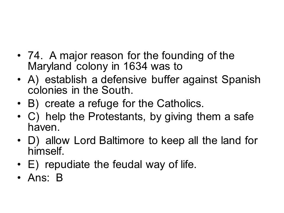 74. A major reason for the founding of the Maryland colony in 1634 was to