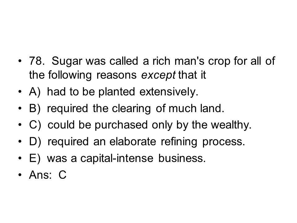 78. Sugar was called a rich man s crop for all of the following reasons except that it
