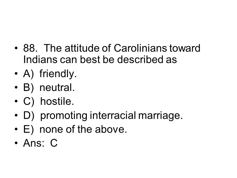 88. The attitude of Carolinians toward Indians can best be described as