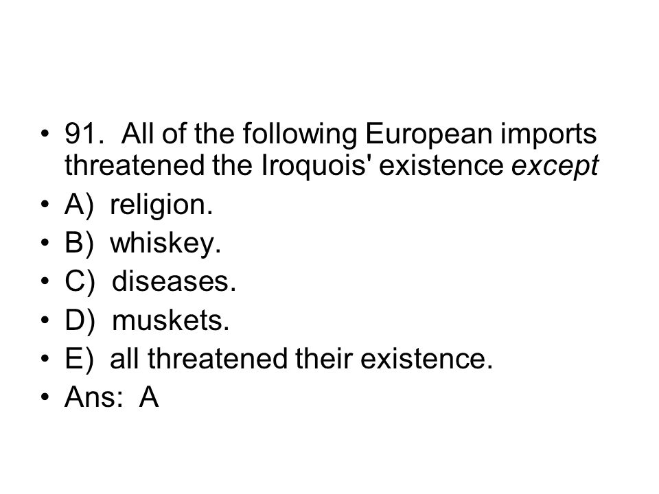 91. All of the following European imports threatened the Iroquois existence except