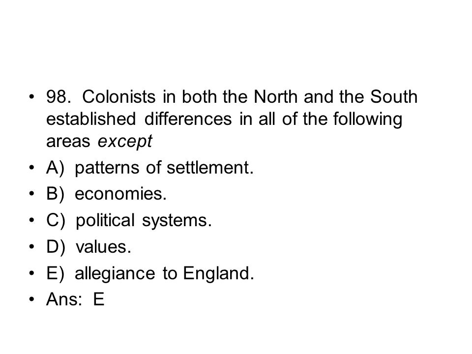 98. Colonists in both the North and the South established differences in all of the following areas except