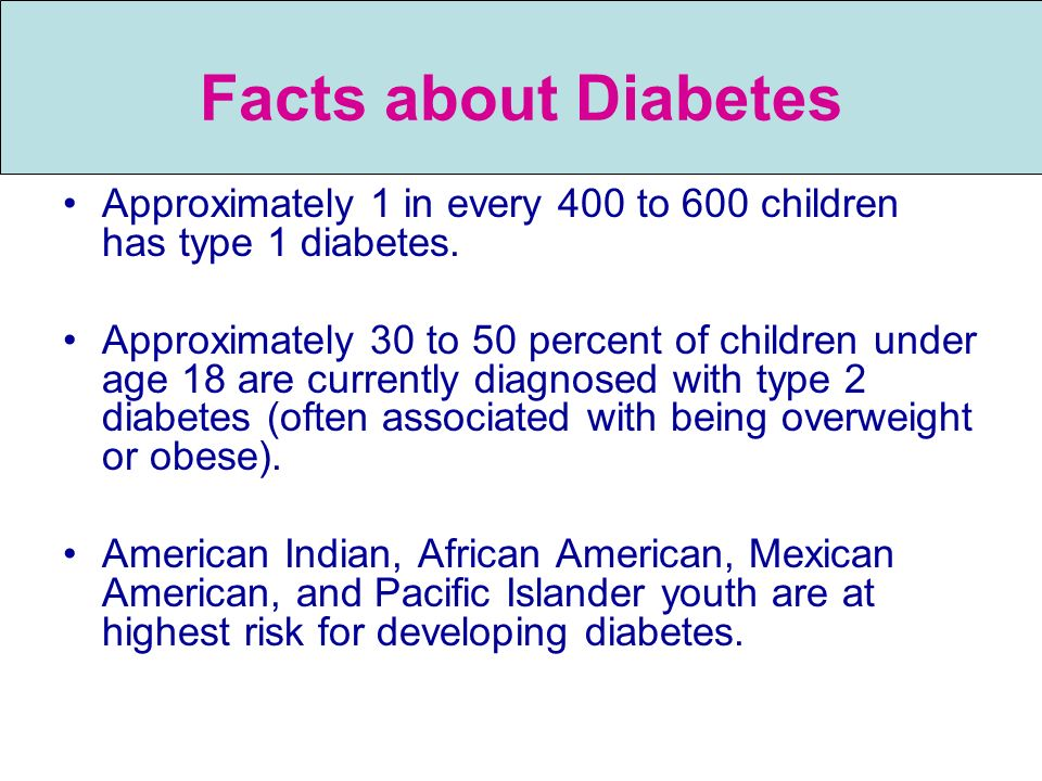 Facts about Diabetes Approximately 1 in every 400 to 600 children has type 1 diabetes.