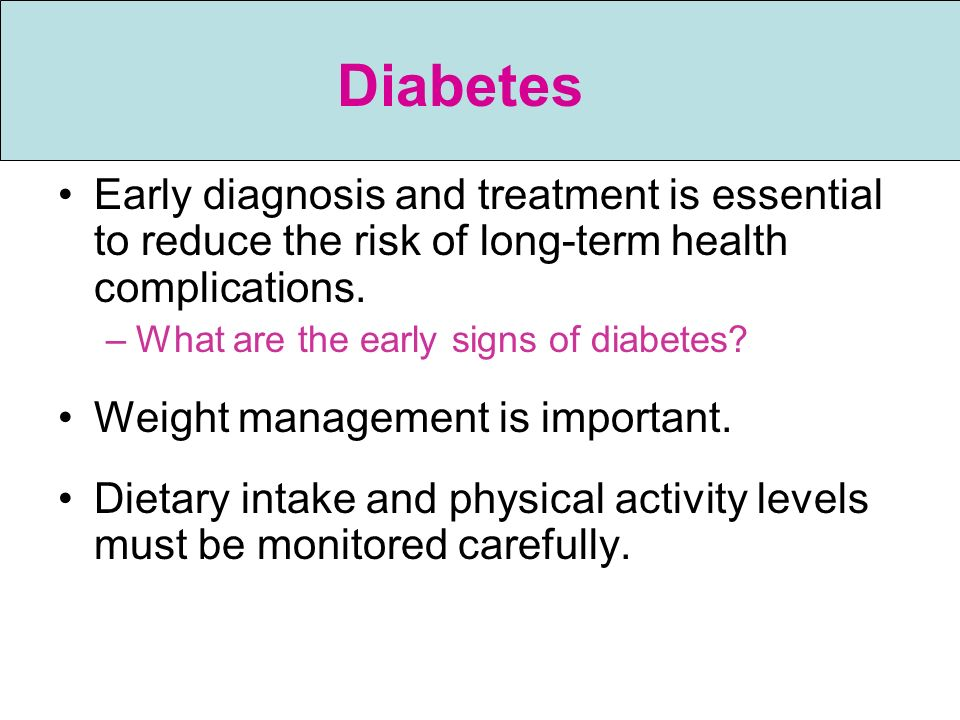 Diabetes Early diagnosis and treatment is essential to reduce the risk of long-term health complications.