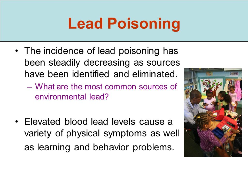 Lead Poisoning The incidence of lead poisoning has been steadily decreasing as sources have been identified and eliminated.