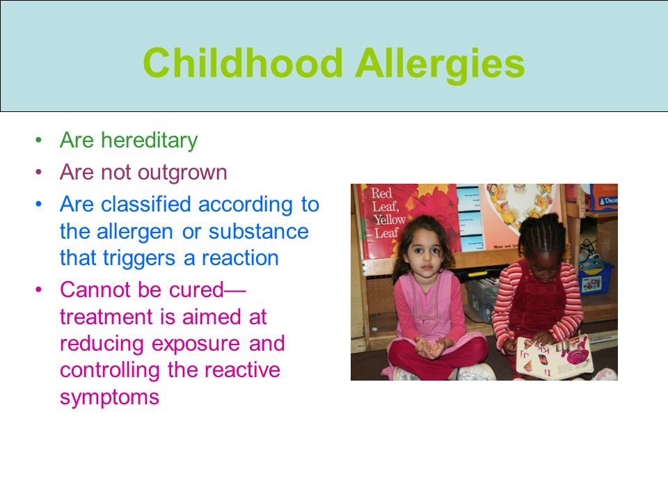 Childhood Allergies Are hereditary Are not outgrown