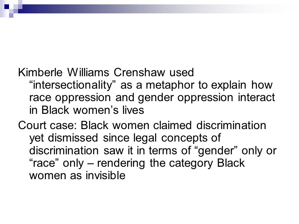 Kimberle Williams Crenshaw used intersectionality as a metaphor to explain how race oppression and gender oppression interact in Black women's lives