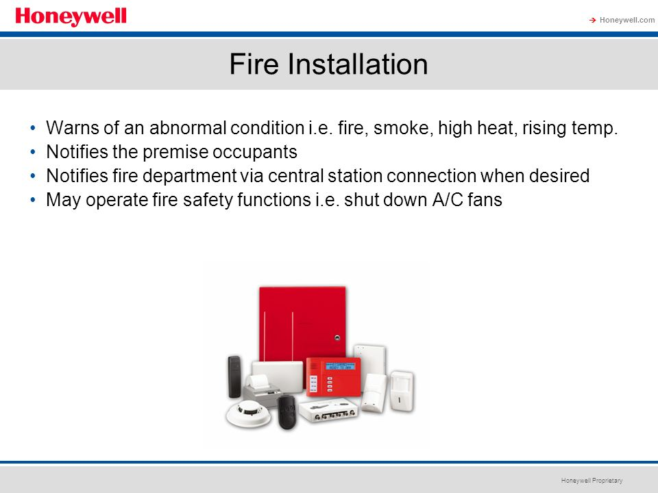Fire Installation Warns of an abnormal condition i.e. fire, smoke, high heat, rising temp. Notifies the premise occupants.
