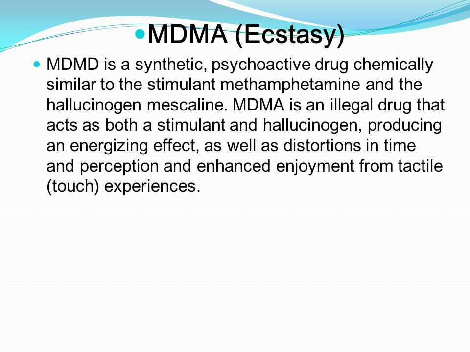 the effects of ecstasy a synthetic psychoactive drug Ecstasy, also called mdma (short for 3,4 methylenedioxy methamphetamine), is a synthetic, psychoactive drug that also has similar affects of methamphetamines it is consumed for its euphoric and emphathogenic effects, and users experience feelings of warmth, love, and elation.