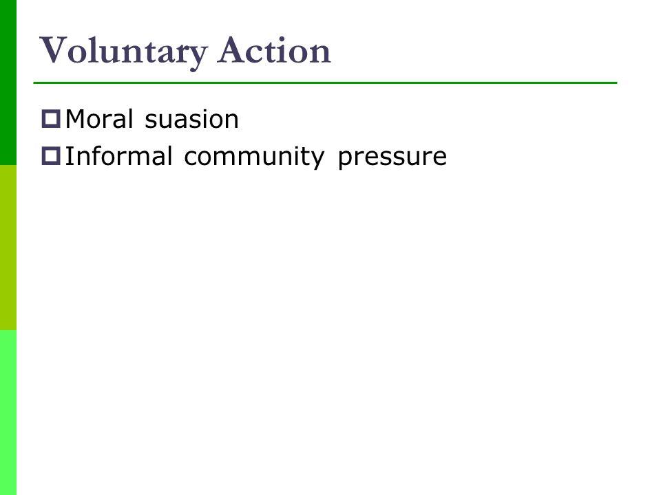 Voluntary Action Moral suasion Informal community pressure