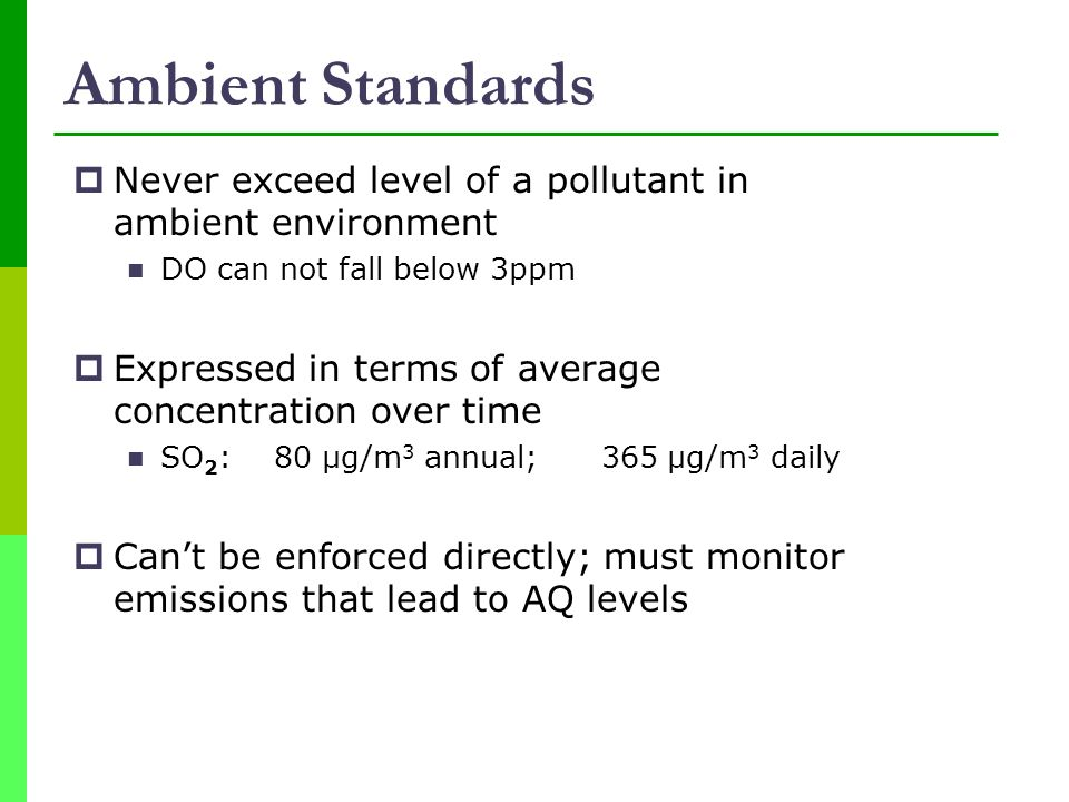 Ambient Standards Never exceed level of a pollutant in ambient environment. DO can not fall below 3ppm.
