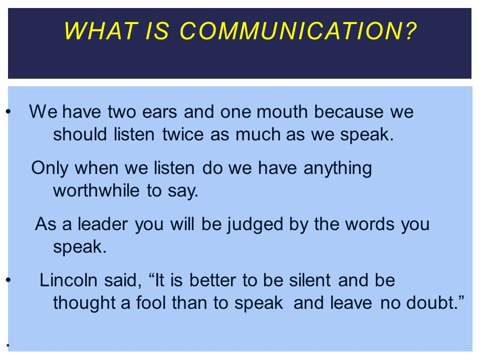 WHAT IS COMMUNICATION We have two ears and one mouth because we should listen twice as much as we speak.